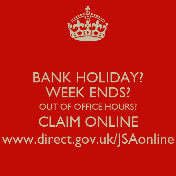 BANK HOLIDAY? WEEK ENDS? OUT OF OFFICE HOURS? CLAIM ONLINE www.direct.gov.uk/JSAonline