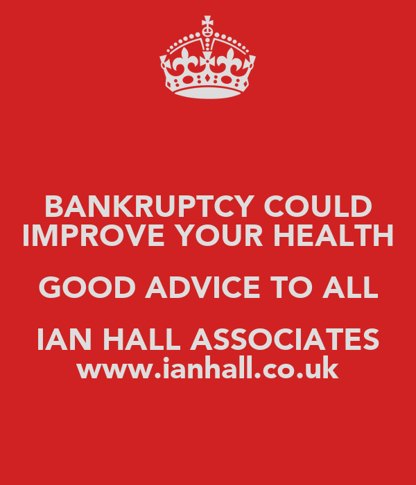 BANKRUPTCY COULD IMPROVE YOUR HEALTH GOOD ADVICE TO ALL IAN HALL ASSOCIATES www.ianhall.co.uk