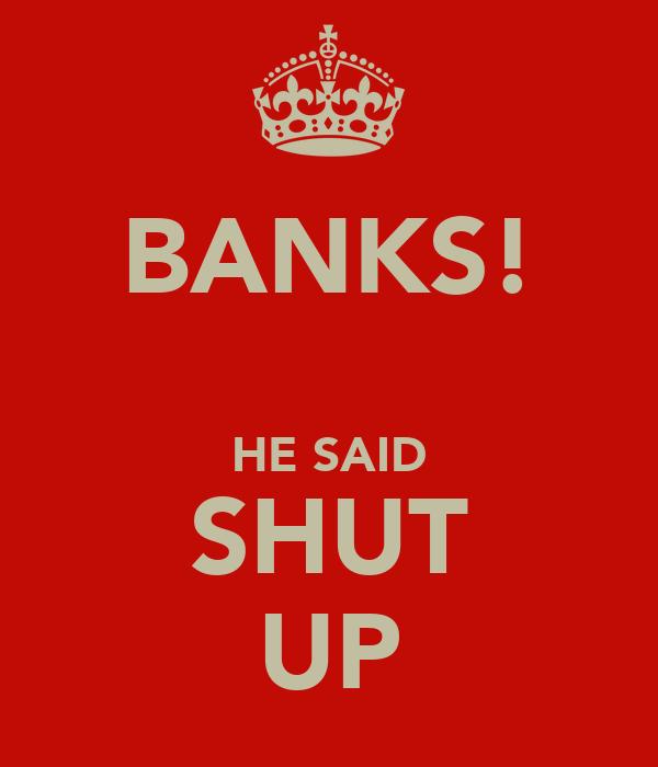BANKS!  HE SAID SHUT UP