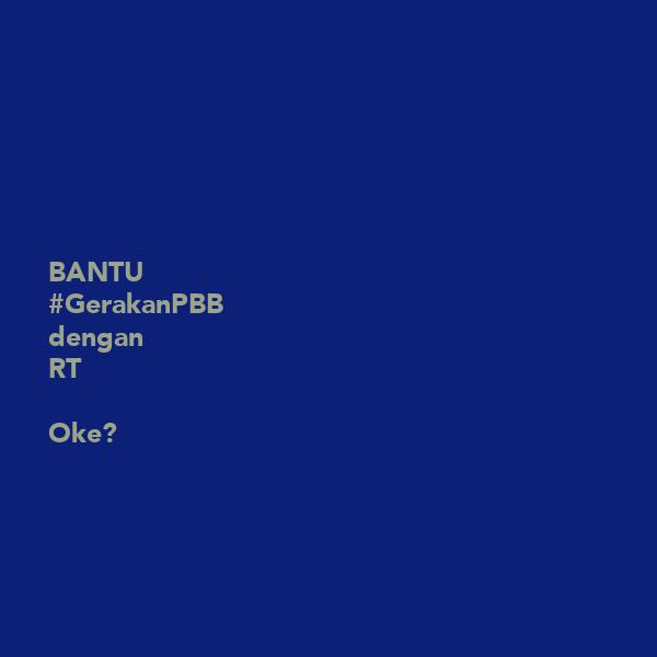 BANTU #GerakanPBB dengan RT  Oke?