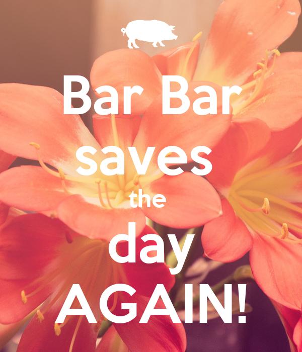 Bar Bar saves  the  day AGAIN!