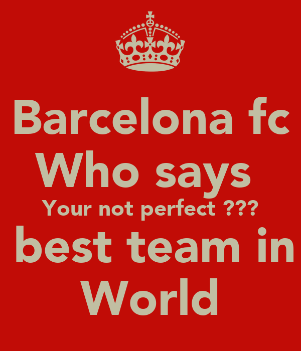 Barcelona fc Who says  Your not perfect ??? The best team in the World