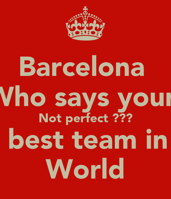 Barcelona  Who says your  Not perfect ??? The best team in the World