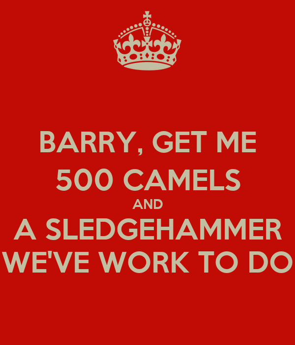 BARRY, GET ME 500 CAMELS AND A SLEDGEHAMMER WE'VE WORK TO DO