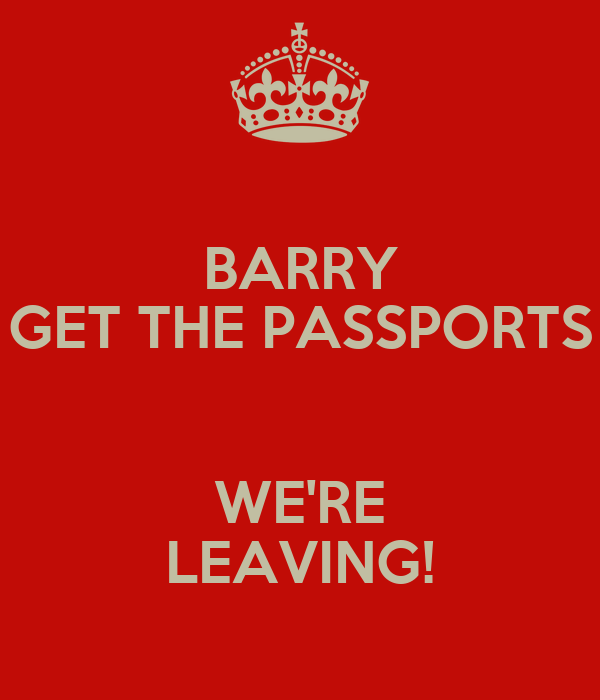 BARRY GET THE PASSPORTS  WE'RE LEAVING!