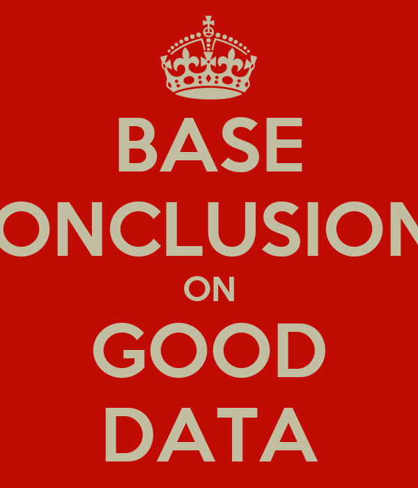 BASE CONCLUSIONS ON GOOD DATA