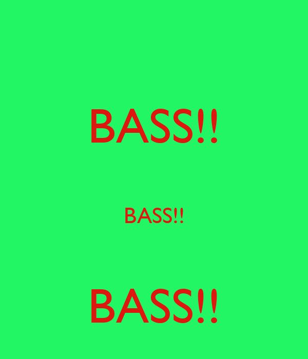 BASS!!  BASS!!  BASS!!