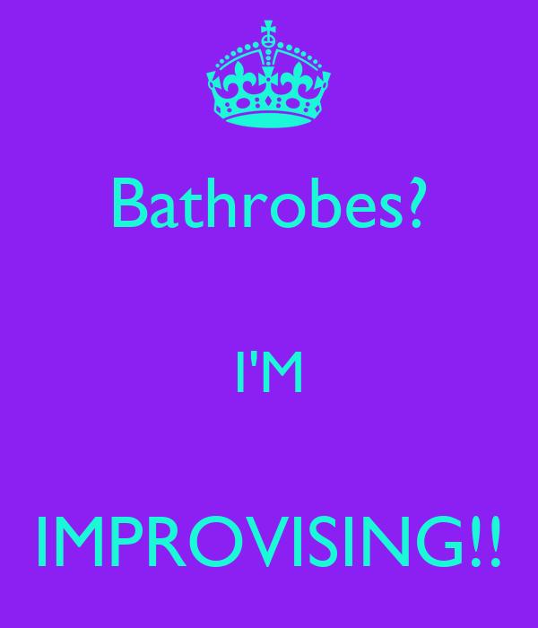 Bathrobes?  I'M  IMPROVISING!!