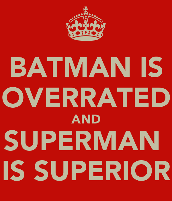 BATMAN IS OVERRATED AND SUPERMAN  IS SUPERIOR