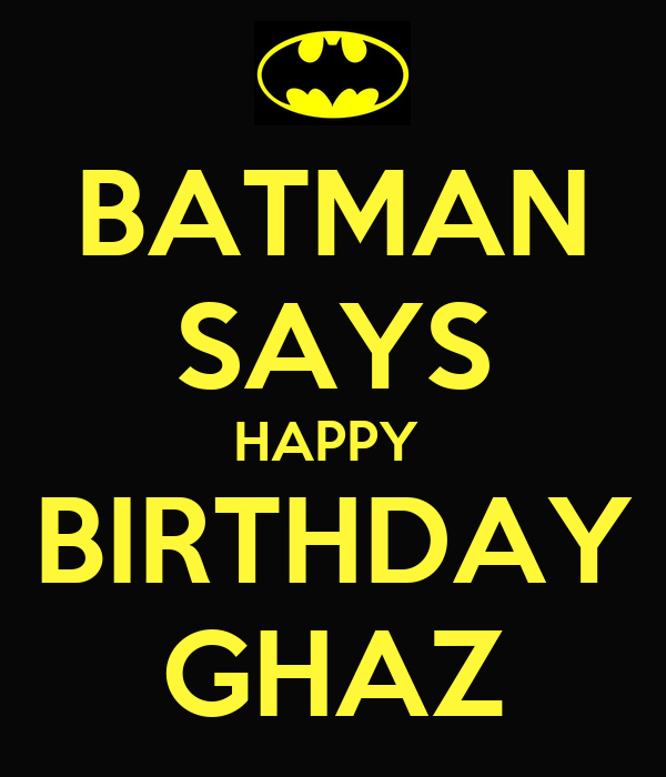 BATMAN SAYS HAPPY  BIRTHDAY GHAZ