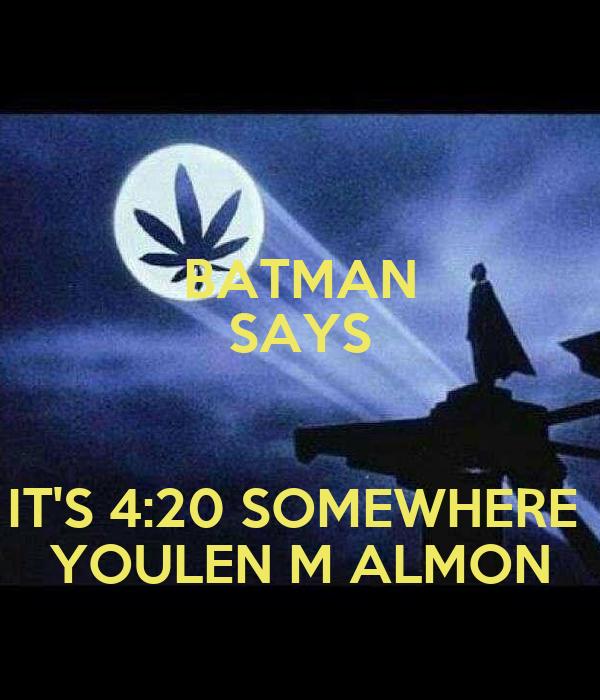 BATMAN SAYS  IT'S 4:20 SOMEWHERE  YOULEN M ALMON