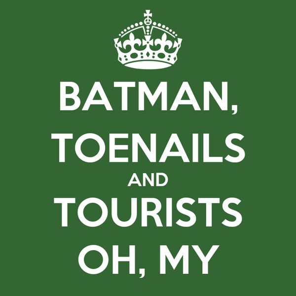 BATMAN, TOENAILS AND TOURISTS OH, MY