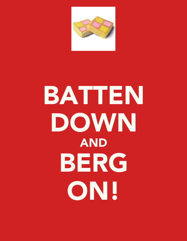 BATTEN DOWN AND BERG ON!