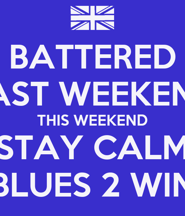 BATTERED LAST WEEKEND THIS WEEKEND STAY CALM BLUES 2 WIN