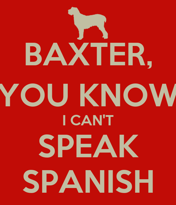 BAXTER, YOU KNOW I CAN'T SPEAK SPANISH