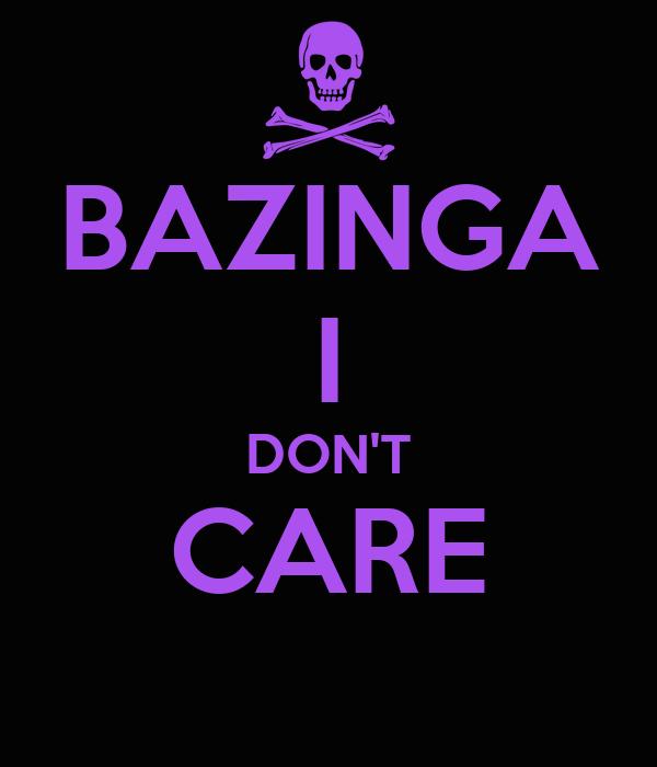 BAZINGA I DON'T CARE