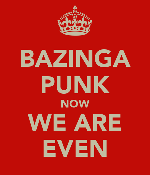 BAZINGA PUNK NOW WE ARE EVEN