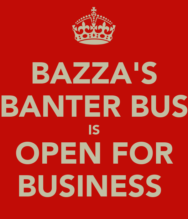 BAZZA'S BANTER BUS IS OPEN FOR BUSINESS