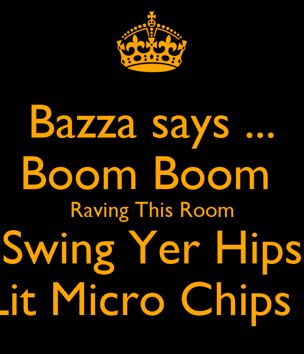 Bazza says ... Boom Boom  Raving This Room Swing Yer Hips Lit Micro Chips !