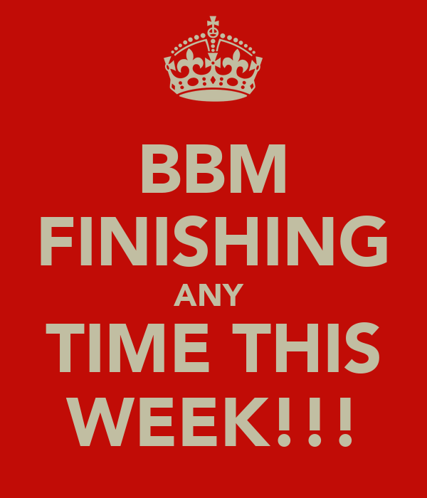 BBM FINISHING ANY  TIME THIS WEEK!!!