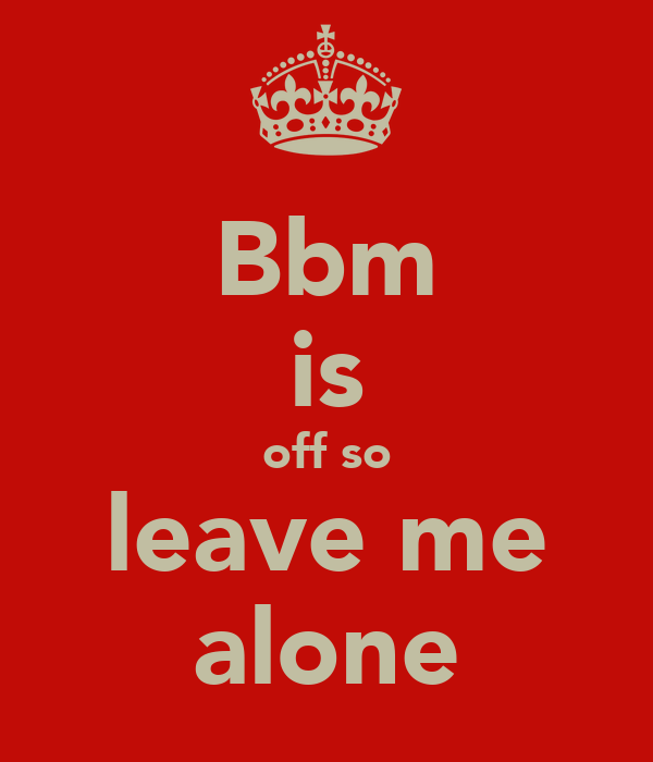 Bbm is off so leave me alone