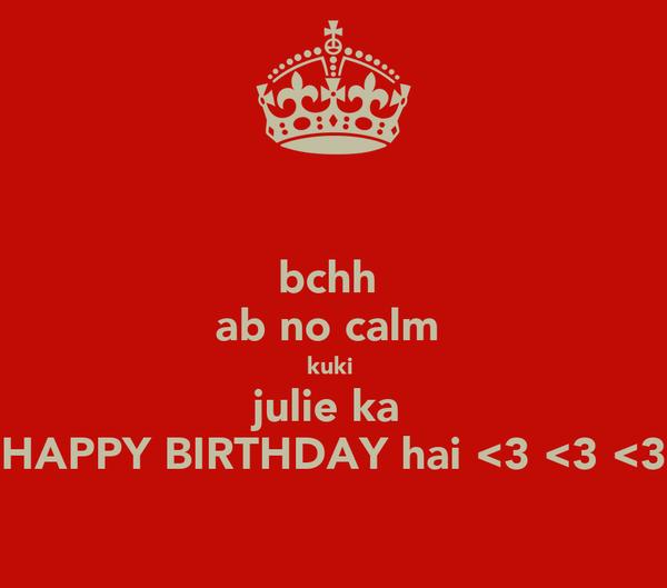 bchh ab no calm  kuki  julie ka  HAPPY BIRTHDAY hai <3 <3 <3