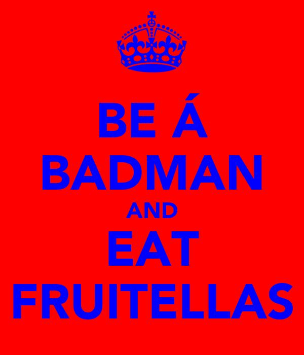 BE Á BADMAN AND EAT FRUITELLAS