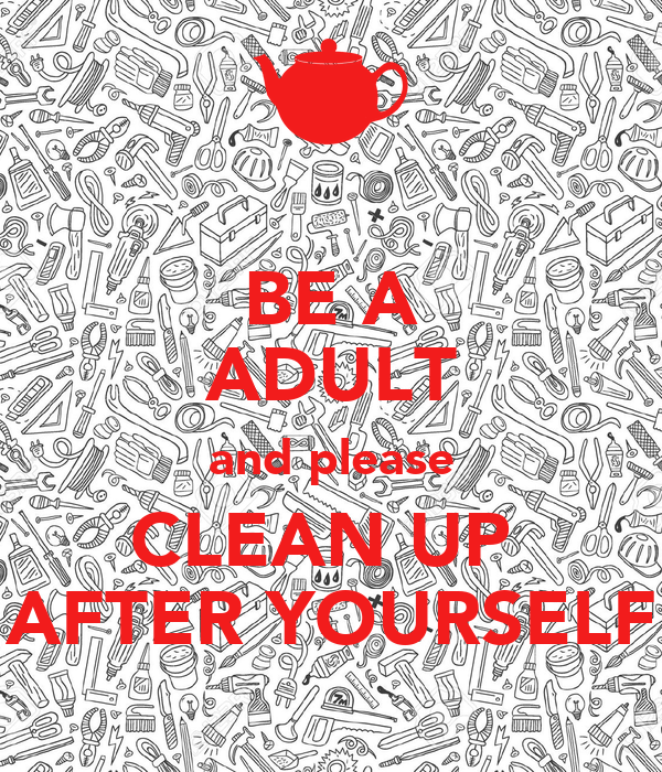 BE A ADULT and please CLEAN UP  AFTER YOURSELF