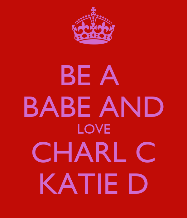 BE A  BABE AND LOVE CHARL C KATIE D