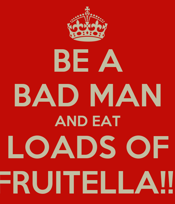 BE A BAD MAN AND EAT LOADS OF FRUITELLA!!!