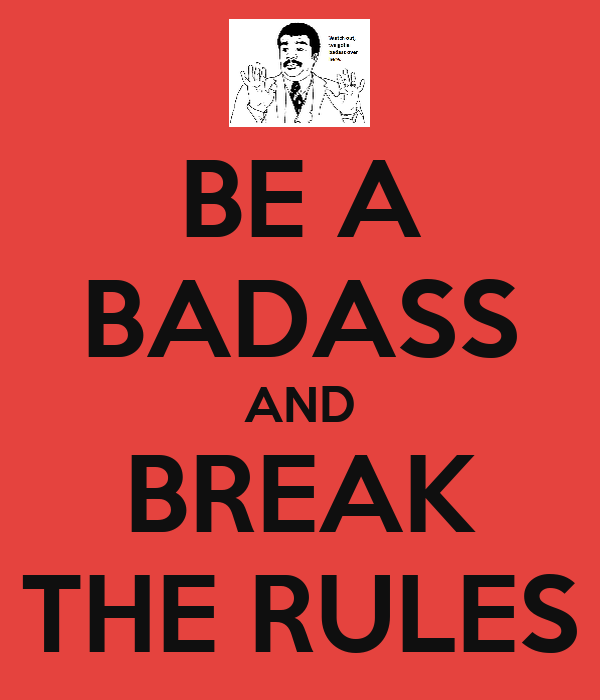 BE A BADASS AND BREAK THE RULES
