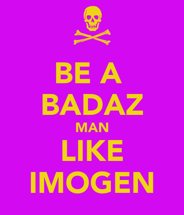 BE A  BADAZ MAN LIKE IMOGEN
