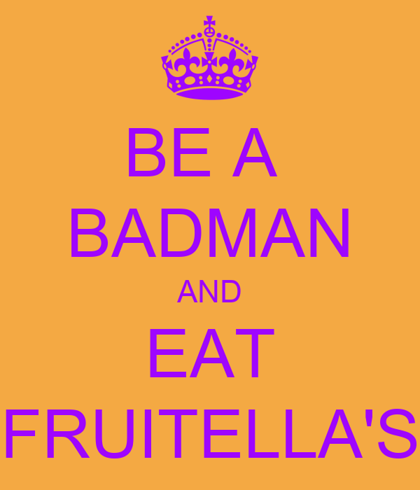BE A  BADMAN AND EAT FRUITELLA'S