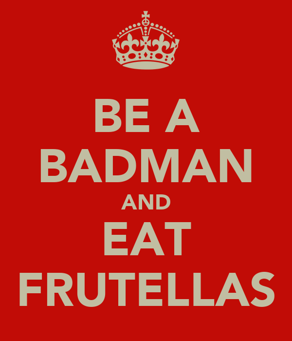 BE A BADMAN AND EAT FRUTELLAS