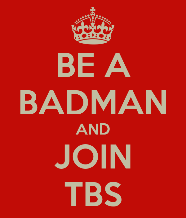 BE A BADMAN AND JOIN TBS