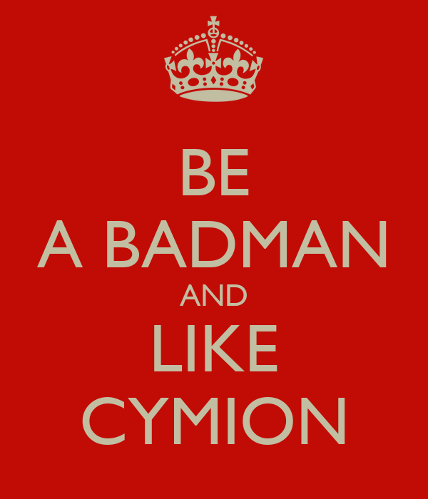 BE A BADMAN AND LIKE CYMION