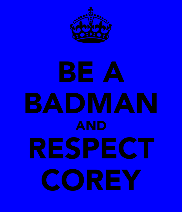 BE A BADMAN AND RESPECT COREY