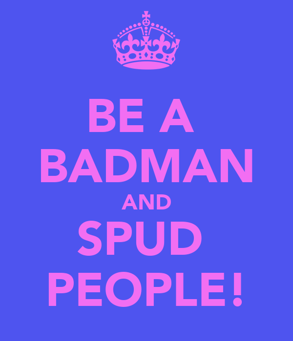 BE A  BADMAN AND SPUD  PEOPLE!