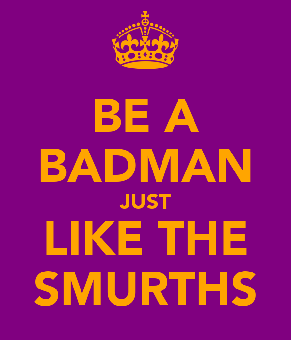 BE A BADMAN JUST LIKE THE SMURTHS