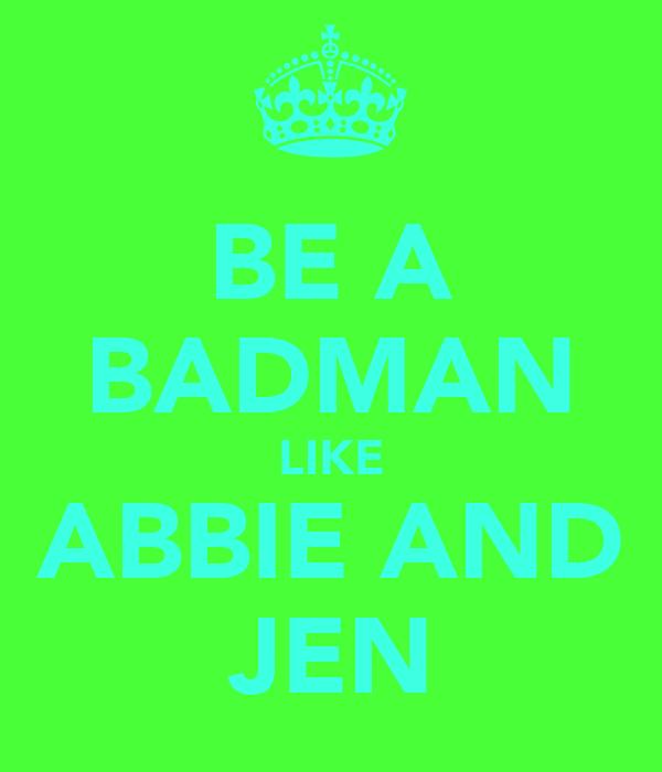 BE A BADMAN LIKE ABBIE AND JEN