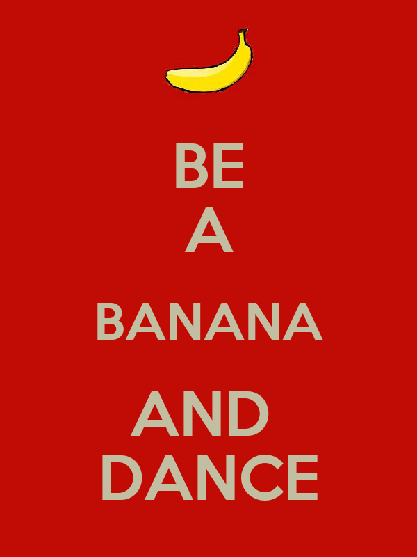 BE A BANANA AND  DANCE