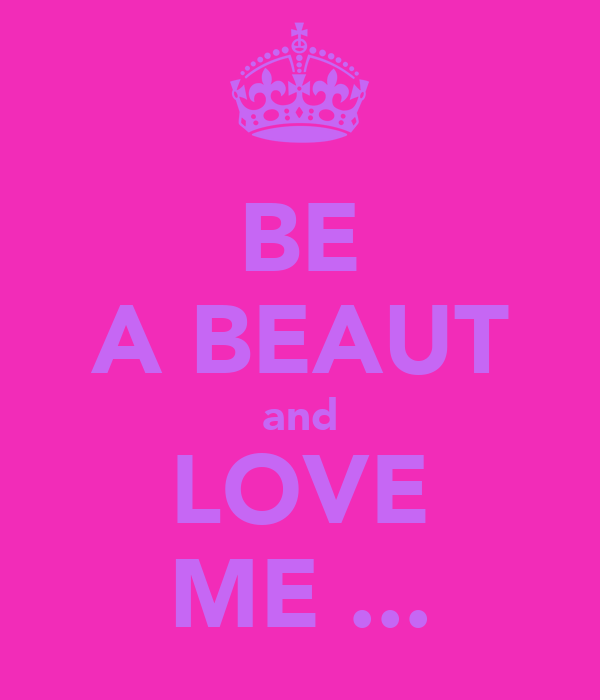 BE A BEAUT and LOVE ME ...