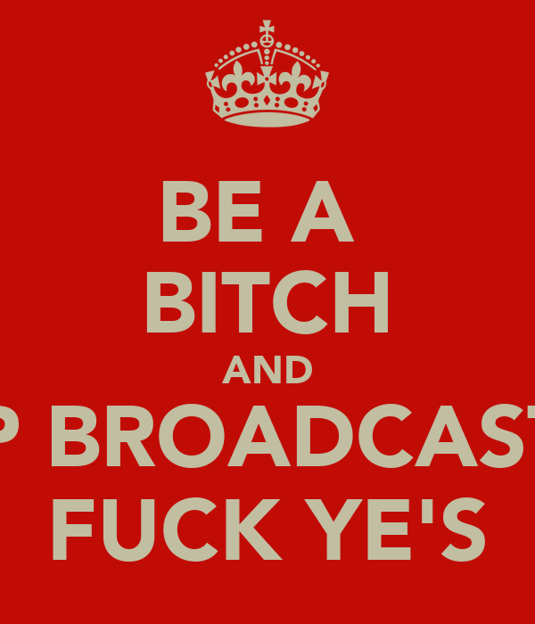 BE A  BITCH AND KEEP BROADCASTING FUCK YE'S
