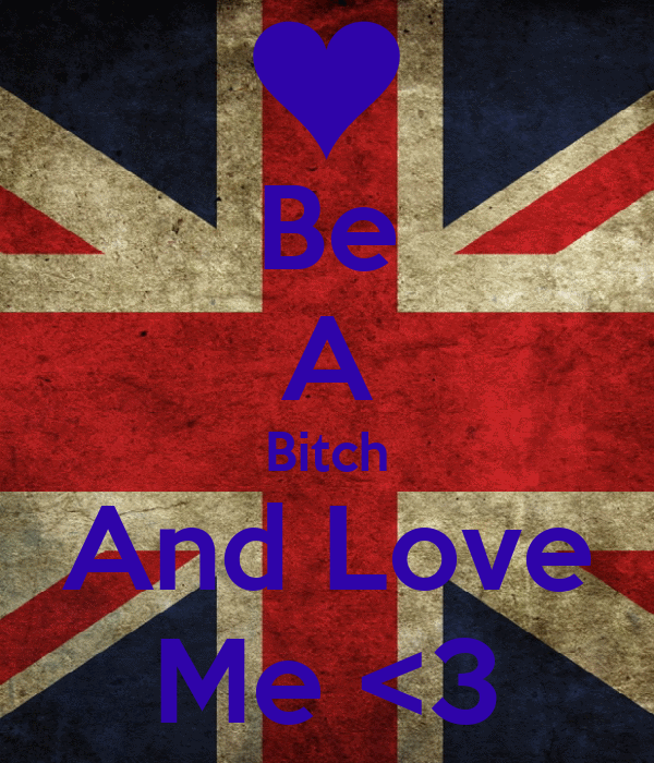 Be A Bitch And Love Me <3