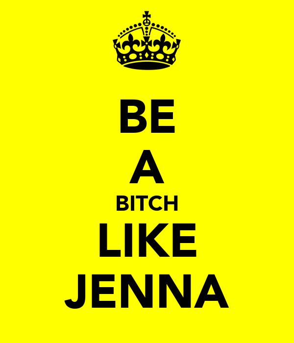 BE A BITCH LIKE JENNA