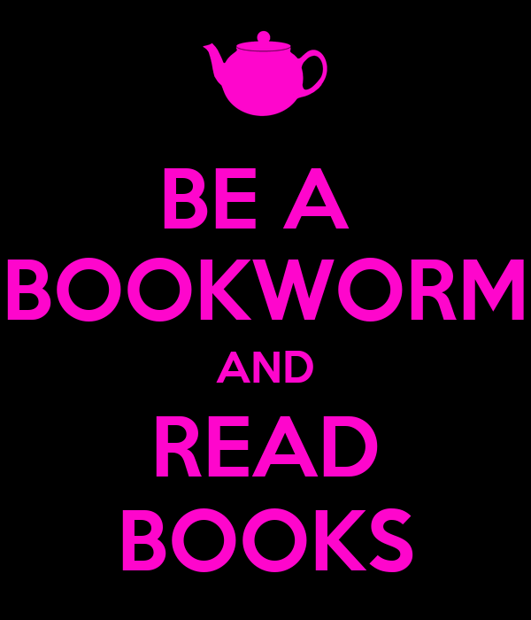 BE A  BOOKWORM AND READ BOOKS