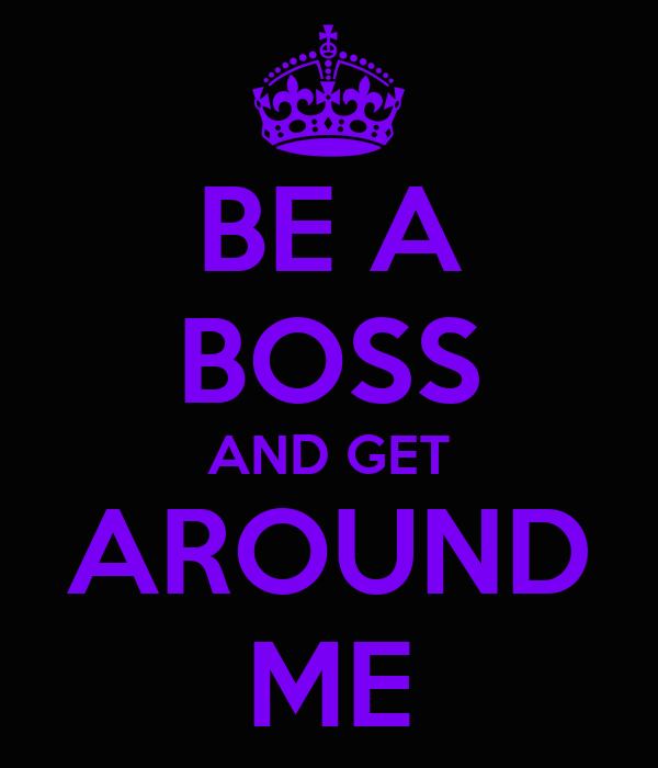 BE A BOSS AND GET AROUND ME