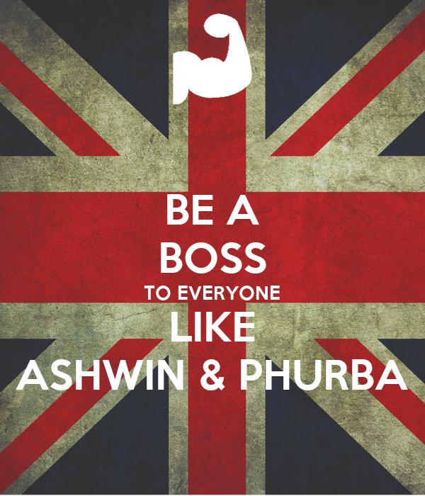 BE A BOSS TO EVERYONE LIKE ASHWIN & PHURBA