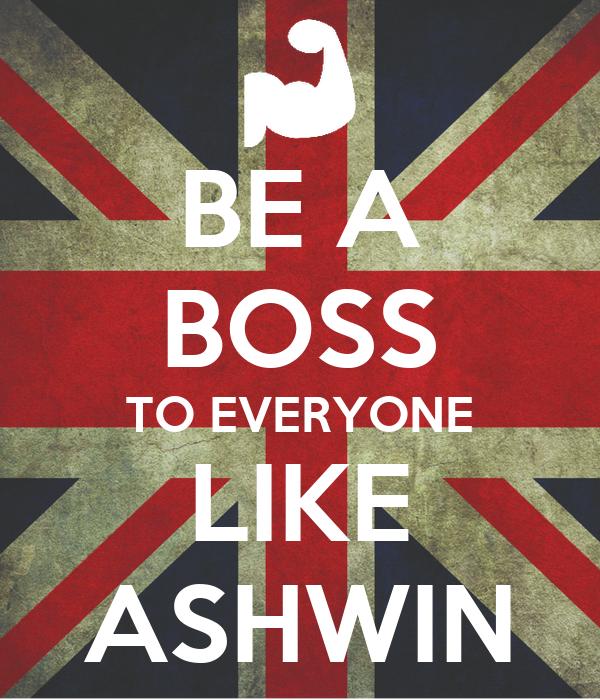 BE A BOSS TO EVERYONE LIKE ASHWIN