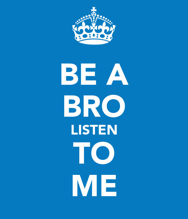 BE A BRO LISTEN TO ME